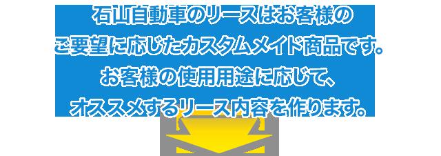 石山自動車のリースはお客様のご要望に応じたカスタムメイド商品です。お客様の使用用途に応じて、オススメするリース内容を作ります。